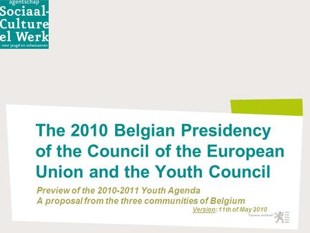 The 2010 Belgian Presidency of the Council of the European Union and the Youth Council Preview of the 2010-2011 Youth Agenda A proposal from the three.