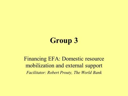 Group 3 Financing EFA: Domestic resource mobilization and external support Facilitator: Robert Prouty, The World Bank.