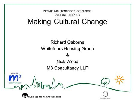 NHMF Maintenance Conference WORKSHOP 1C Making Cultural Change Richard Osborne Whitefriars Housing Group & Nick Wood M3 Consultancy LLP.