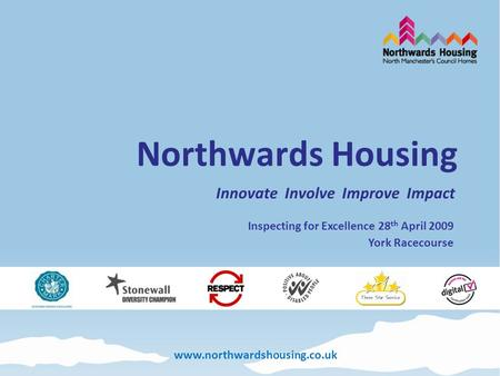Www.northwardshousing.co.uk Northwards Housing Innovate Involve Improve Impact Inspecting for Excellence 28 th April 2009 York Racecourse.