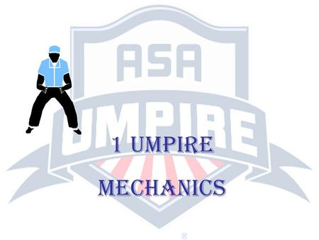 1 UMPIRE MECHANICS. RESPONSIBILITIES OF A SINGLE UMPIRE (Rule 10, Section 4) If only one umpire is assigned, his duties and jurisdictions will extend.