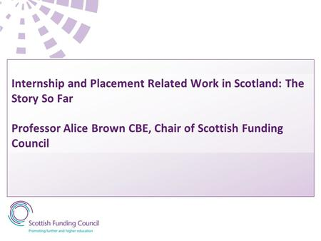 Internship and Placement Related Work in Scotland: The Story So Far Professor Alice Brown CBE, Chair of Scottish Funding Council.