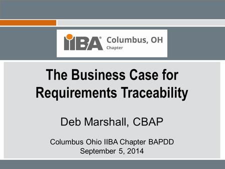 The Business Case for Requirements Traceability Deb Marshall, CBAP Columbus Ohio IIBA Chapter BAPDD September 5, 2014.