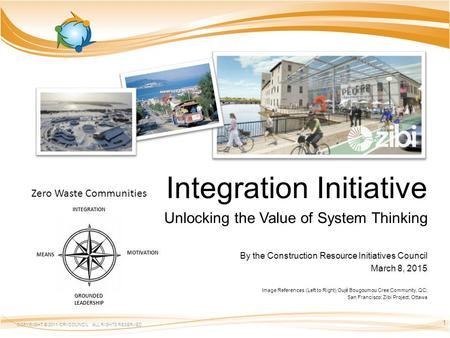 Integration Initiative Unlocking the Value of System Thinking By the Construction Resource Initiatives Council March 8, 2015 Image References (Left to.
