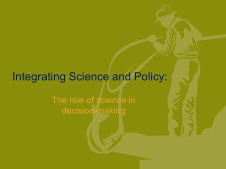 Integrating Science and Policy: The role of science in decision-making.