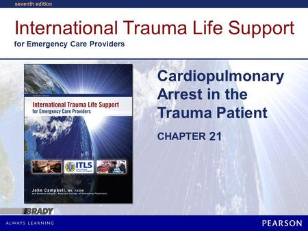 International Trauma Life Support for Emergency Care Providers CHAPTER seventh edition Cardiopulmonary Arrest in the Trauma Patient 21.
