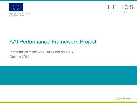 Www.askhelios.com Management and technology consultants A project funded by the European Union AAI Performance Framework Project Presentation to the ATC.