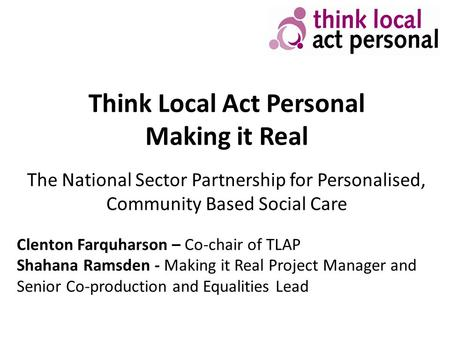 Think Local Act Personal Making it Real The National Sector Partnership for Personalised, Community Based Social Care Clenton Farquharson – Co-chair of.