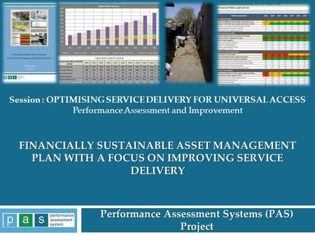 FINANCIALLY SUSTAINABLE ASSET MANAGEMENT PLAN WITH A FOCUS ON IMPROVING SERVICE DELIVERY Performance Assessment Systems (PAS) Project 1 Session : OPTIMISING.