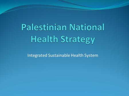 Integrated Sustainable Health System. Ministry of Health Values Right to health for all Palestinians Access to equitable, affordable, quality health services.