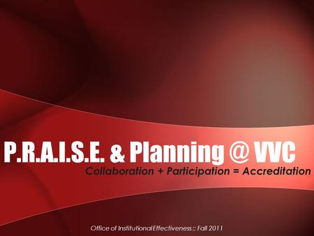 P.R.A.I.S.E. & VVC Collaboration + Participation = Accreditation Office of Institutional Effectiveness :: Fall 2011.