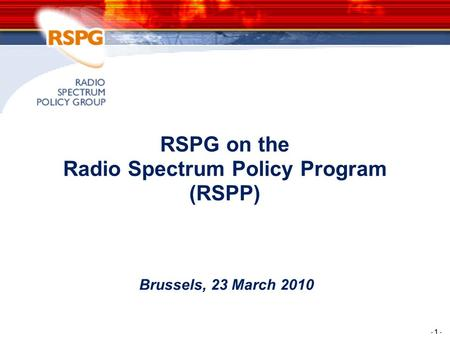 - 1 - RSPG on the Radio Spectrum Policy Program (RSPP) Brussels, 23 March 2010.