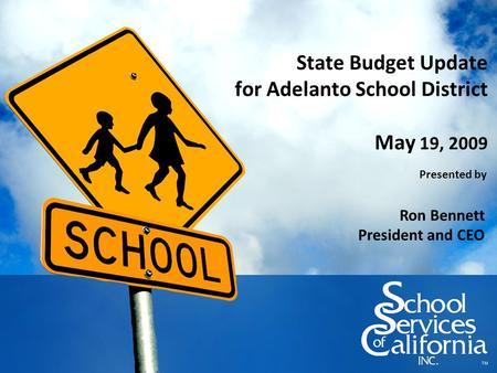State Budget Update for Adelanto School District May 19, 2009 Presented by Ron Bennett President and CEO.
