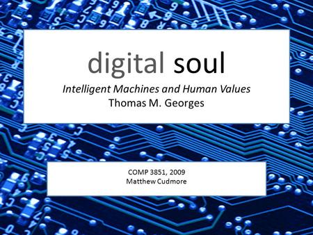Digital soul Intelligent Machines and Human Values Thomas M. Georges COMP 3851, 2009 Matthew Cudmore.