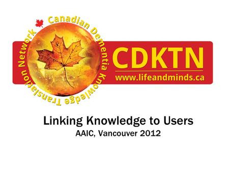 Linking Knowledge to Users AAIC, Vancouver 2012. Disclosures Nothing to disclose © CDKTN 2012.