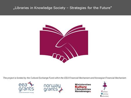 """Libraries in Knowledge Society – Strategies for the Future"" The project is funded by the Cultural Exchange Fund within the EEA Financial Mechanism and."