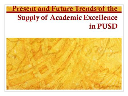 Present and Future Trends of the Supply of Academic Excellence in PUSD.