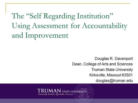 "The ""Self Regarding Institution"" Using Assessment for Accountability and Improvement Douglas R. Davenport Dean, College of Arts and Sciences Truman State."