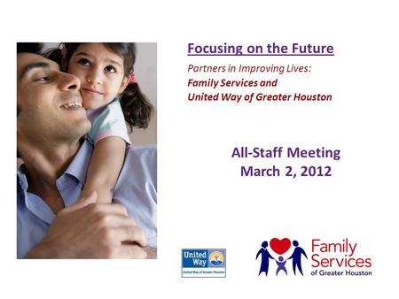 All-Staff Meeting March 2, 2012 Focusing on the Future Partners in Improving Lives: Family Services and United Way of Greater Houston.