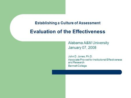Establishing a Culture of Assessment Evaluation of the Effectiveness Alabama A&M University January 07, 2008 John D. Jones, Ph.D. Associate Provost for.