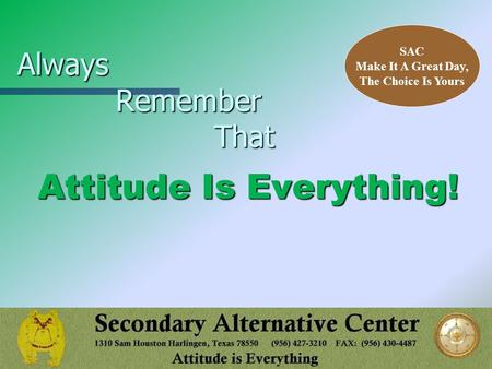 Always Remember That Attitude Is Everything! SAC Make It A Great Day, The Choice Is Yours.