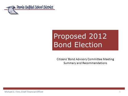 1 Proposed 2012 Bond Election Michael E. Finn, Chief Financial Officer Citizens' Bond Advisory Committee Meeting Summary and Recommendations.