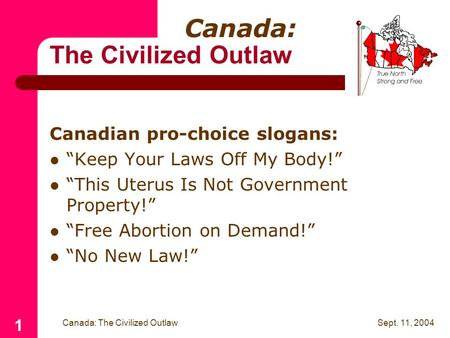 "Sept. 11, 2004 Canada: The Civilized Outlaw 1 Canadian pro-choice slogans: ""Keep Your Laws Off My Body!"" ""This Uterus Is Not Government Property!"" ""Free."