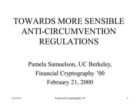 2/21/00Financial Cryptography '001 TOWARDS MORE SENSIBLE ANTI-CIRCUMVENTION REGULATIONS Pamela Samuelson, UC Berkeley, Financial Cryptography '00 February.