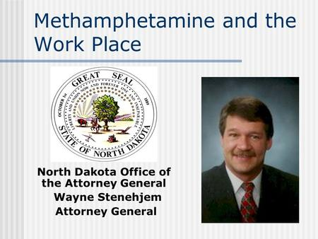 Methamphetamine and the Work Place North Dakota Office of the Attorney General Wayne Stenehjem Attorney General.