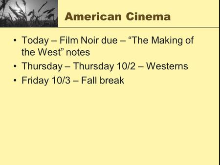 "American Cinema Today – Film Noir due – ""The Making of the West"" notes Thursday – Thursday 10/2 – Westerns Friday 10/3 – Fall break."