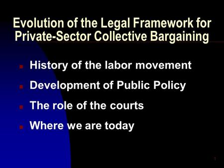 1 Evolution of the Legal Framework for Private-Sector Collective Bargaining n History of the labor movement n Development of Public Policy n The role of.