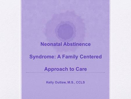 Neonatal Abstinence Syndrome: A Family Centered Approach to Care Kelly Outlaw, M.S., CCLS.