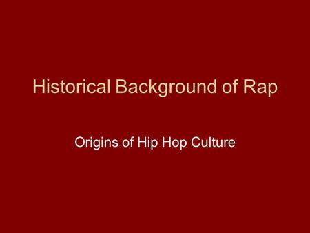 Historical Background of Rap Origins of Hip Hop Culture.