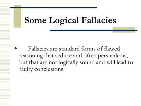 Some Logical Fallacies  Fallacies are standard forms of flawed reasoning that seduce and often persuade us, but that are not logically sound and will.