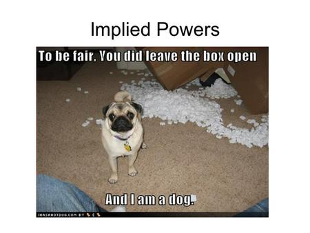 "Implied Powers. Implied Powers – powers that are not directly stated in The Constitution ""Necessary and Proper Clause""- –Gives Congress implied powers."