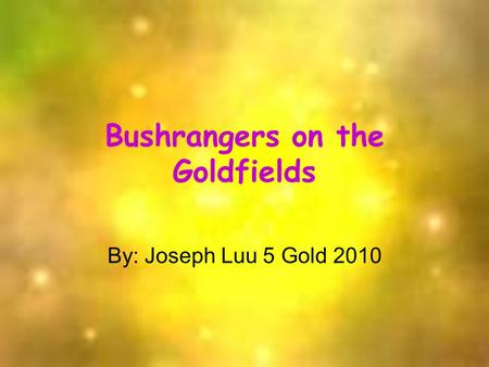 Bushrangers on the Goldfields By: Joseph Luu 5 Gold 2010.