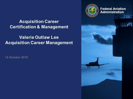 Federal Aviation Administration Acquisition Career Certification & Management Valerie Outlaw Lee Acquisition Career Management 14 October 2010.