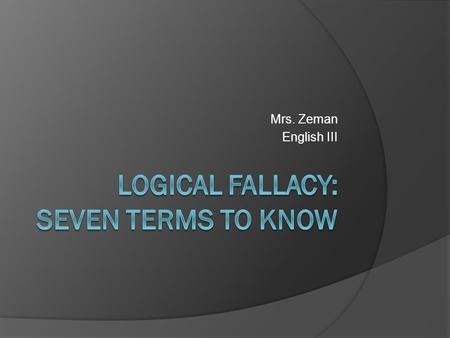 Mrs. Zeman English III. What is a logical fallacy?  A fallacy in logic is a mistake in reasoning.  A fallacy can occur in rhetoric and logic.  You.