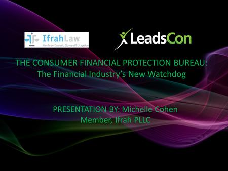 THE CONSUMER FINANCIAL PROTECTION BUREAU: The Financial Industry's New Watchdog PRESENTATION BY: Michelle Cohen Member, Ifrah PLLC.
