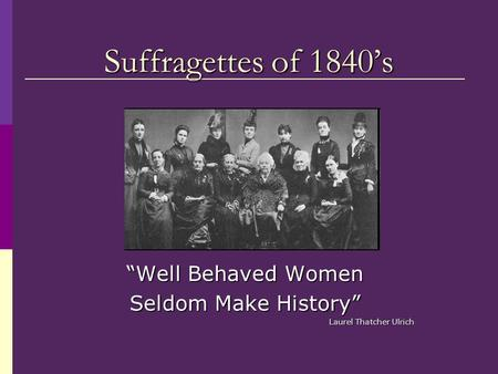 """Well Behaved Women Seldom Make History"" Laurel Thatcher Ulrich"