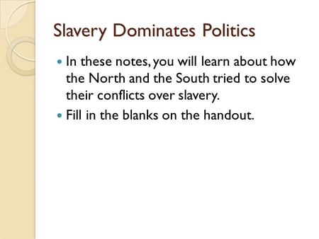 Slavery Dominates Politics In these notes, you will learn about how the North and the South tried to solve their conflicts over slavery. Fill in the blanks.