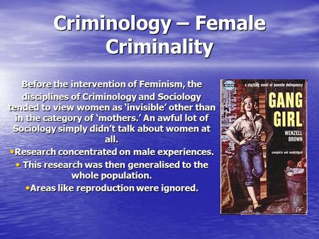 Criminology – Female Criminality Before the intervention of Feminism, the disciplines of Criminology and Sociology tended to view women as 'invisible'
