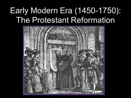 Early Modern Era (1450-1750): The Protestant Reformation.