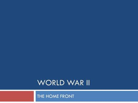 WORLD WAR II THE HOME FRONT.