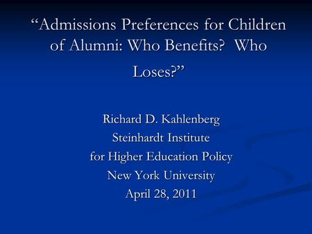 """Admissions Preferences for Children of Alumni: Who Benefits? Who Loses?"" Richard D. Kahlenberg Steinhardt Institute for Higher Education Policy New York."