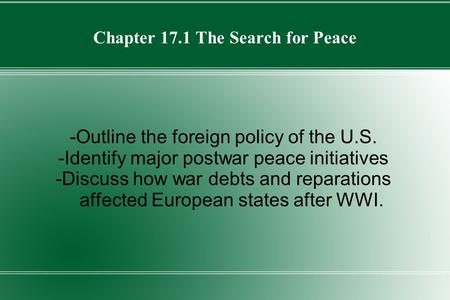 Chapter 17.1 The Search for Peace -Outline the foreign policy of the U.S. -Identify major postwar peace initiatives -Discuss how war debts and reparations.