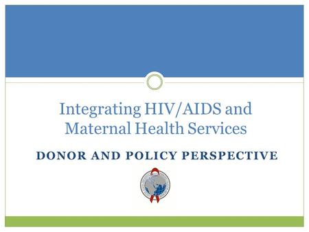 DONOR AND POLICY PERSPECTIVE Integrating HIV/AIDS and Maternal Health Services.