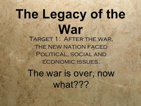 The Legacy of the War Target 1: After the war, the new nation faced Political, social and economic issues. The war is over, now what??? Target 1: After.