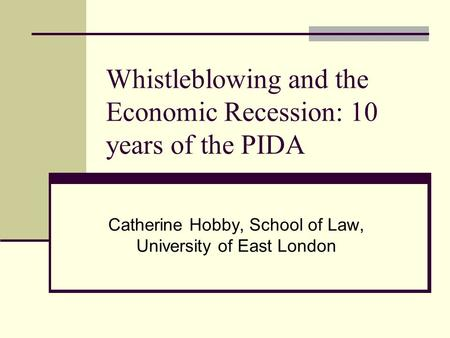Whistleblowing and the Economic Recession: 10 years of the PIDA Catherine Hobby, School of Law, University of East London.