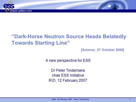 "Delft, 12 February 2007 - Peter Tindemans1 ""Dark-Horse Neutron Source Heads Belatedly Towards Starting Line"" [Science, 27 October 2006] A new perspective."